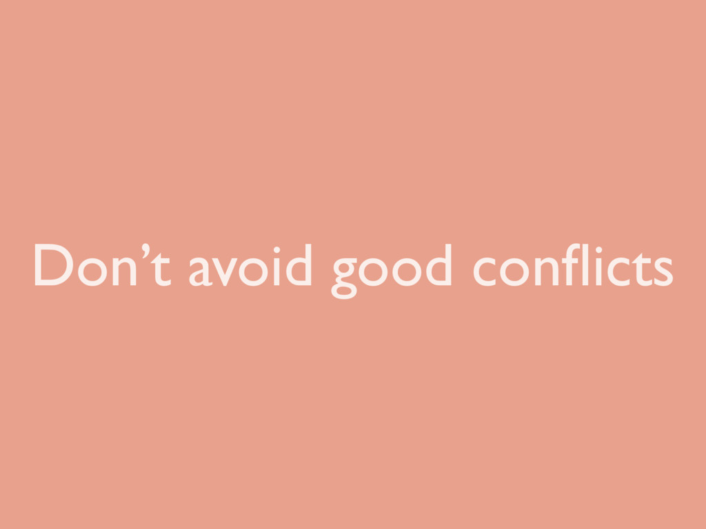 Don't avoid good conflicts