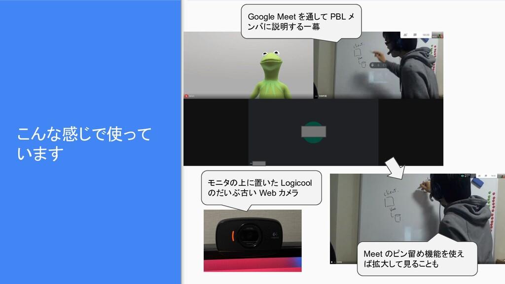 こんな感じで使って います Google Meet を通して PBL メ ンバに説明する一幕 ...