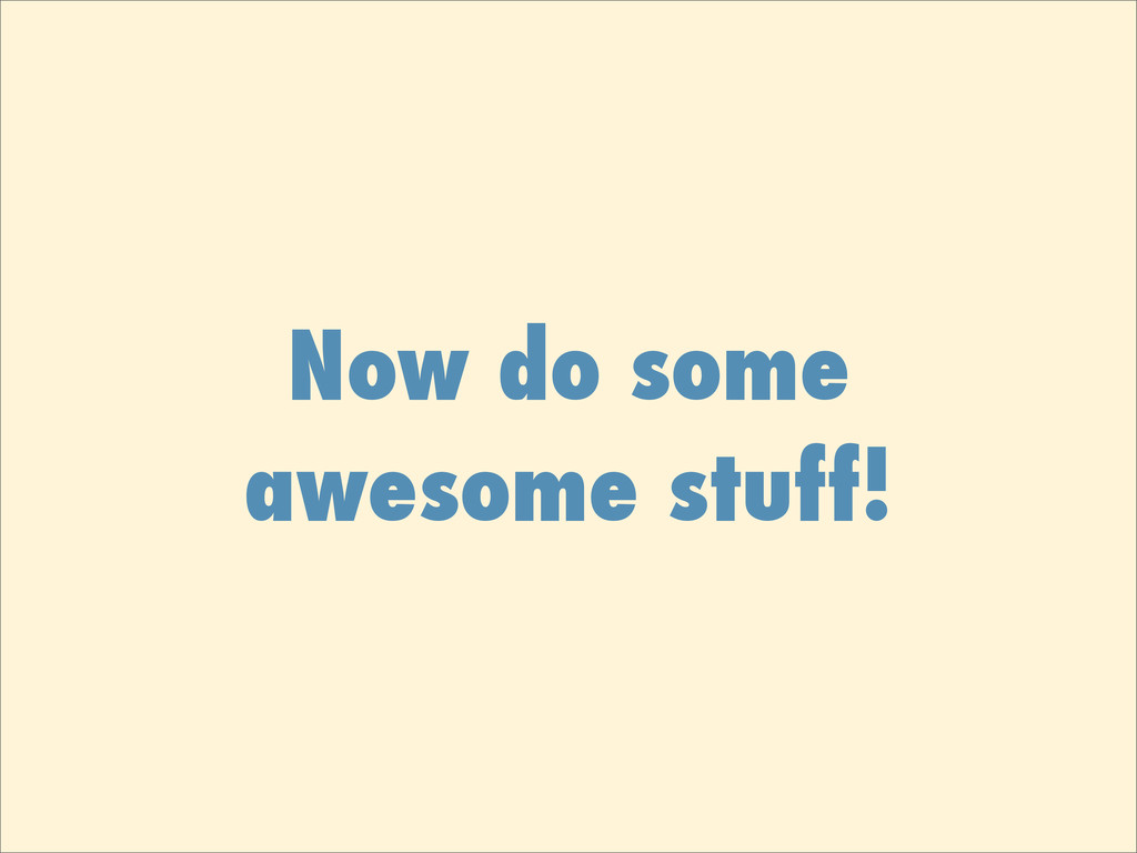 Now do some awesome stuff!