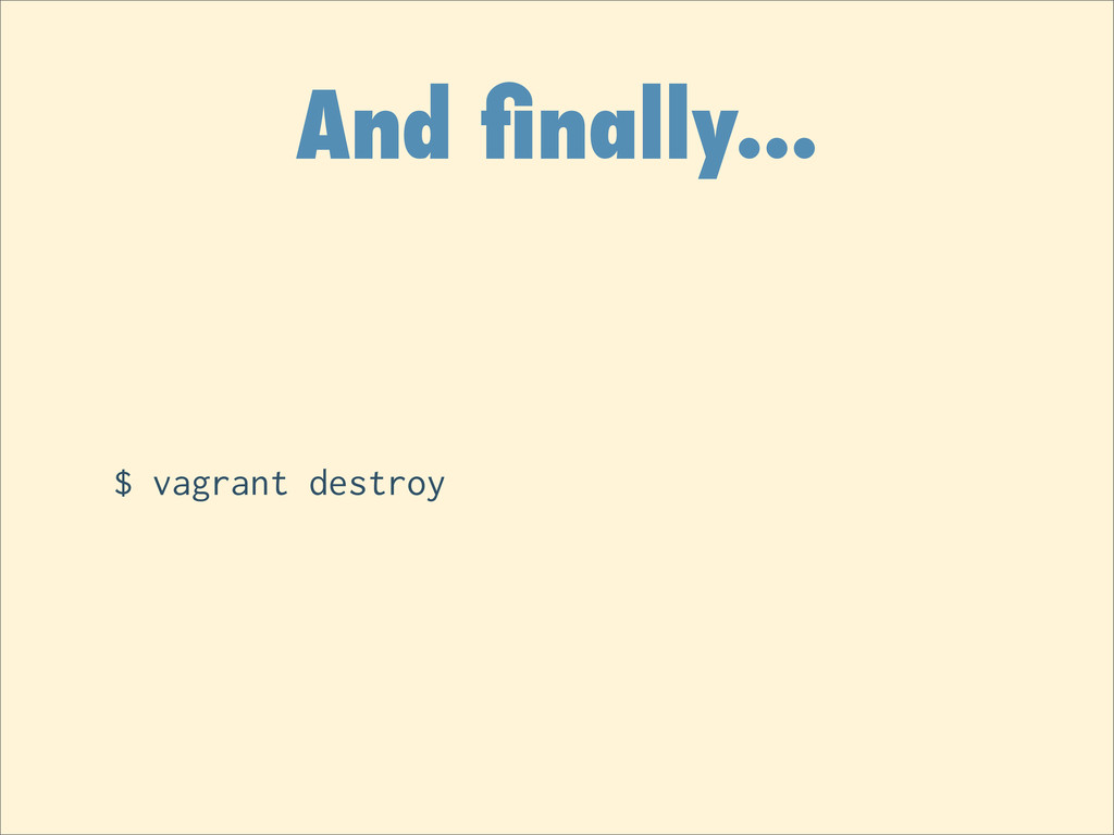 And finally... $ vagrant destroy