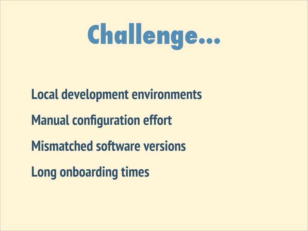 Challenge... Local development environments Man...