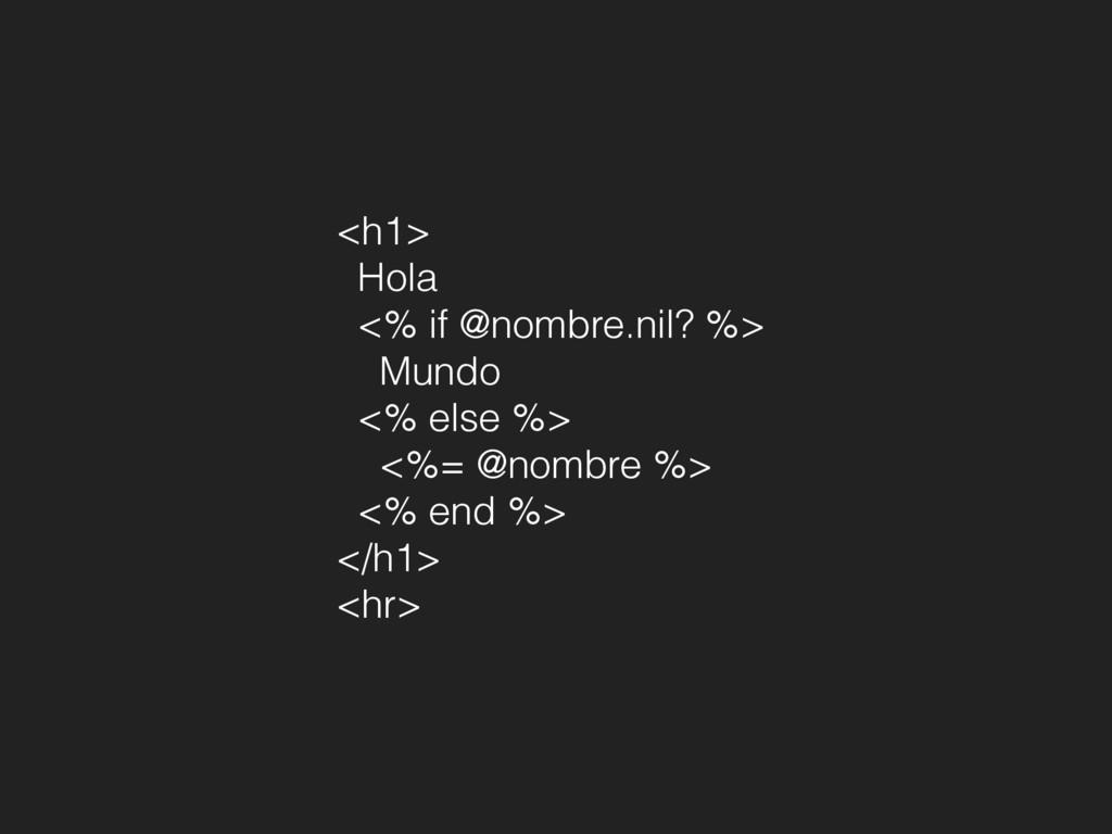 <h1> Hola <% if @nombre.nil? %> Mundo <% else %...