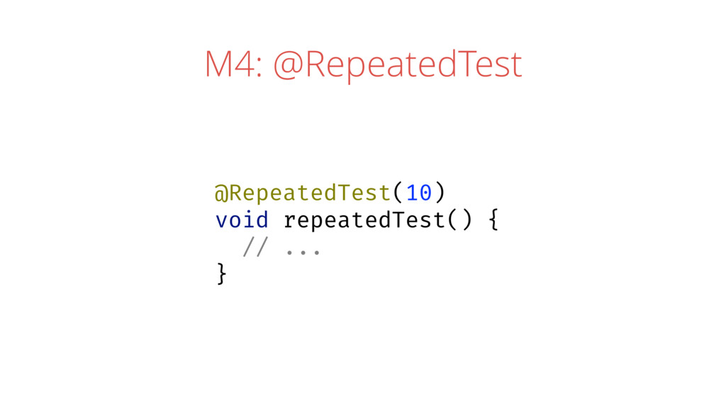 M4: @RepeatedTest @RepeatedTest(10) void repeat...