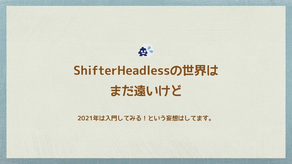 ShifterHeadlessの世界は まだ遠いけど 2021年は入門してみる!という妄想はし...