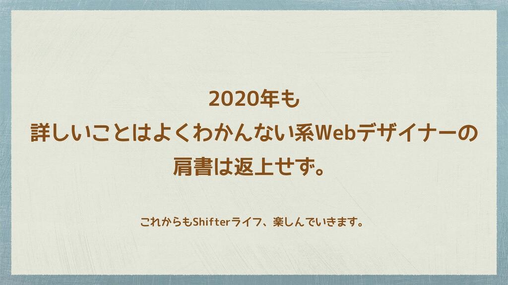 2020年も 詳しいことはよくわかんない系Webデザイナーの 肩書は返上せず。 これからもSh...