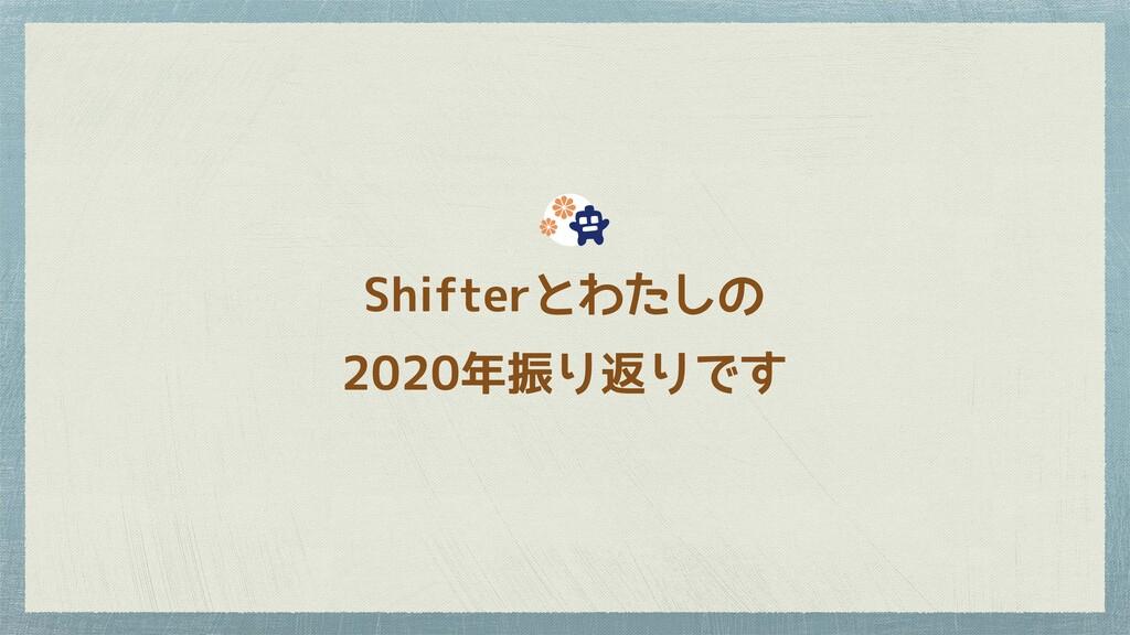 Shifterとわたしの 2020年振り返りです