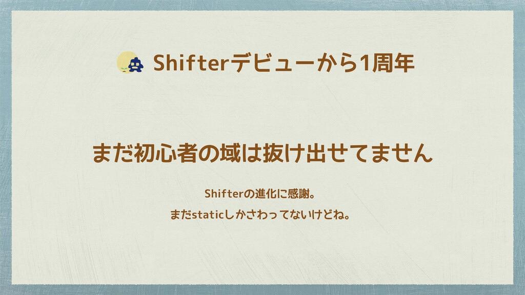 Shifterデビューから1周年 まだ初心者の域は抜け出せてません Shifterの進化に...