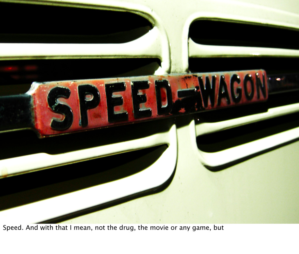 Speed. And with that I mean, not the drug, the ...