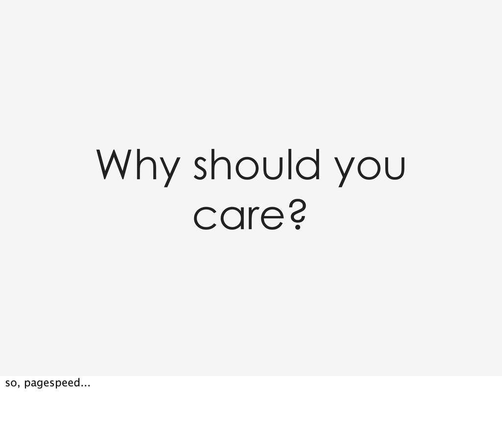 Why should you care? so, pagespeed...