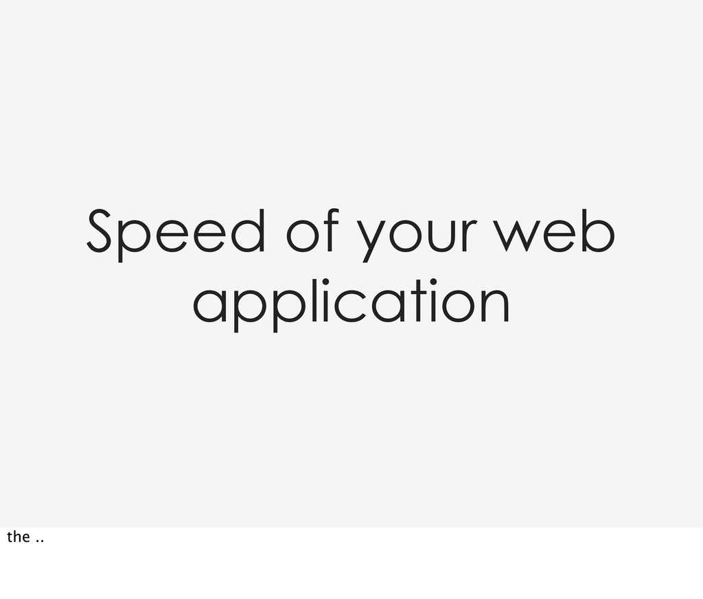 Speed of your web application the ..