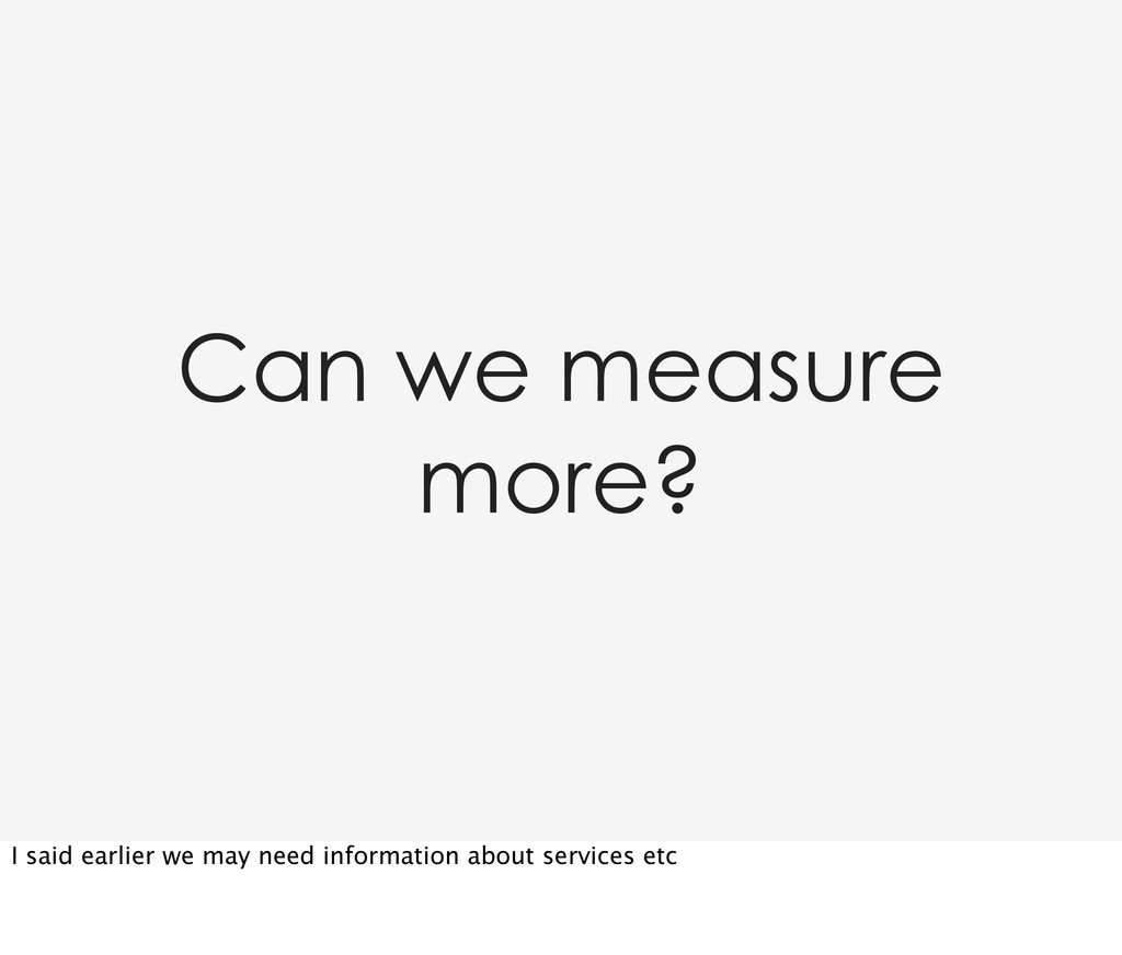 Can we measure more? I said earlier we may need...