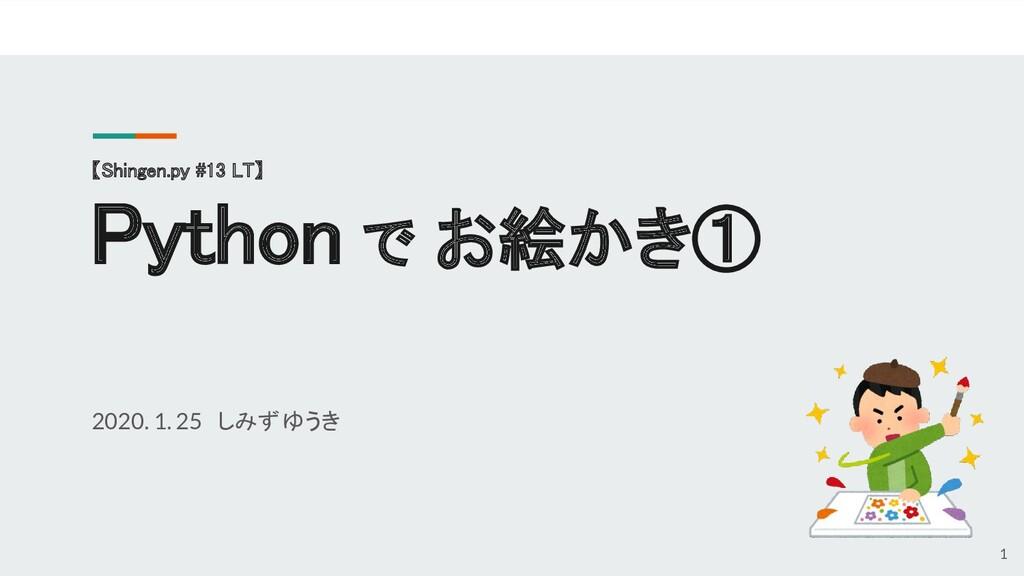 【Shingen.py #13 LT】  Python で お絵かき① 2020. 1. ...