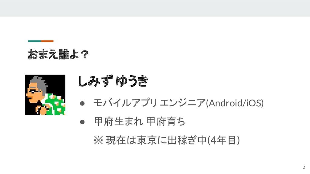 おまえ誰よ? しみず ゆうき ● モバイルアプリ エンジニア(Android/iOS) ● 甲...