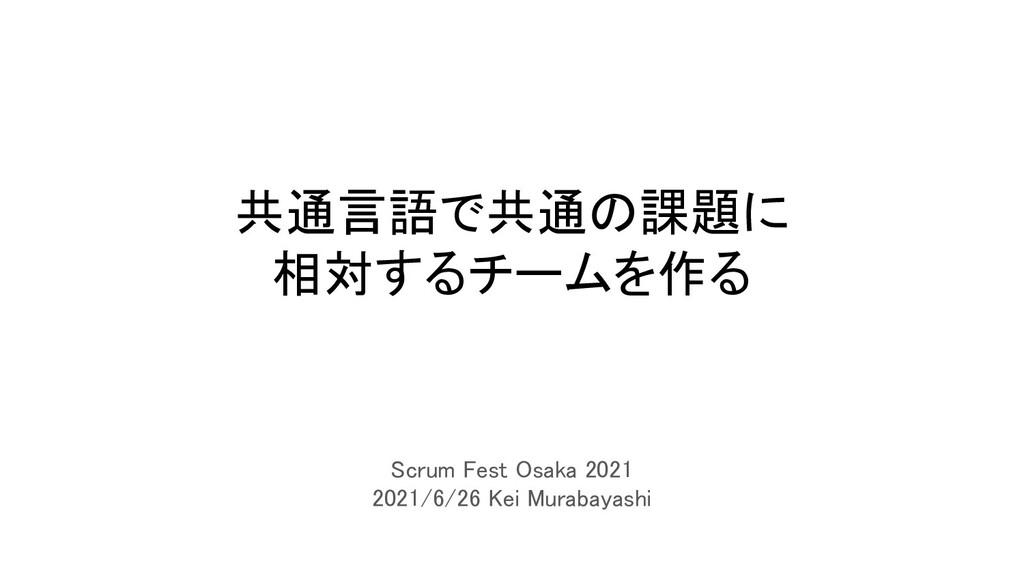 共通言語で共通の課題に 相対するチームを作る Scrum Fest Osaka 2021...