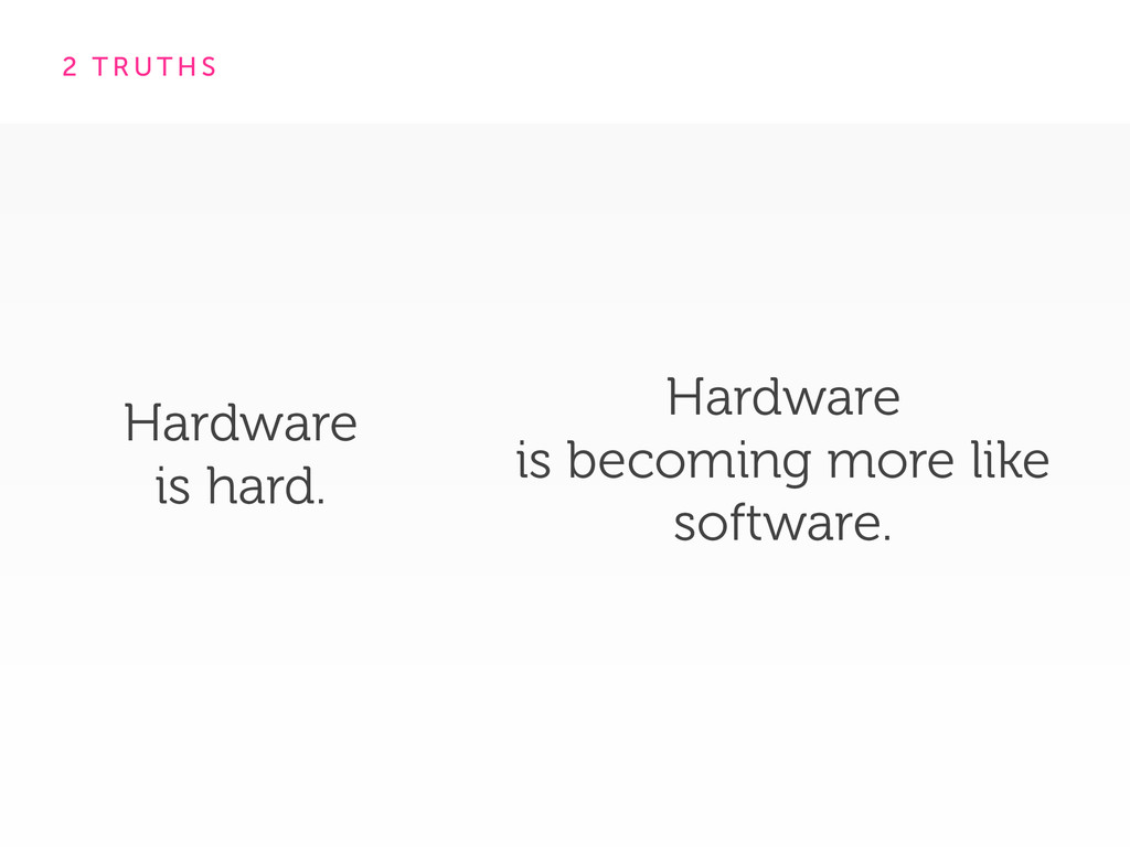 2 T R U T H S Hardware is becoming more like ...