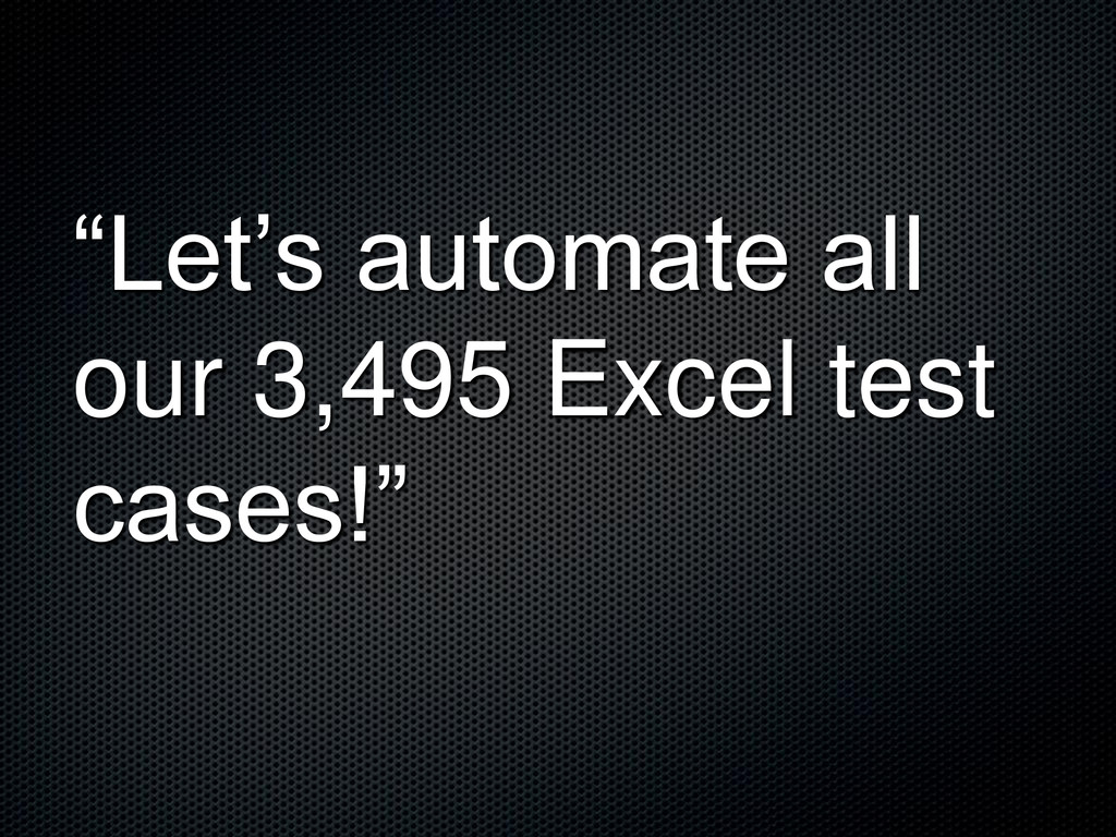 """""""Let's automate all our 3,495 Excel test cases!"""""""