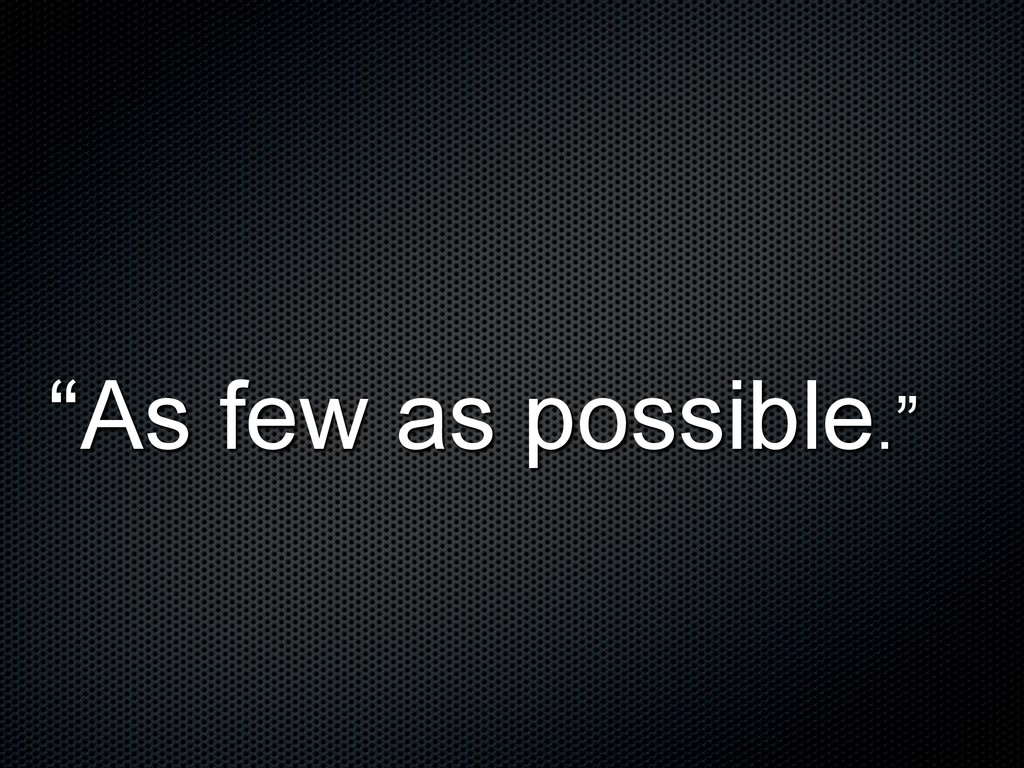 """""""As few as possible."""""""
