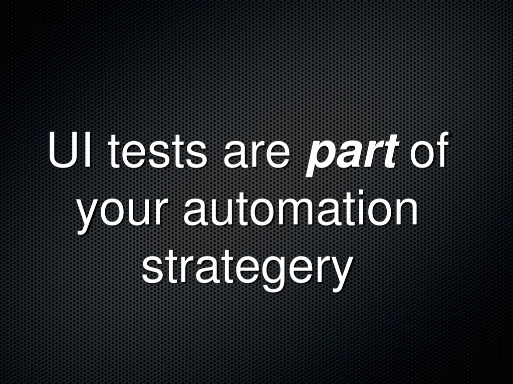 UI tests are part of your automation strategery