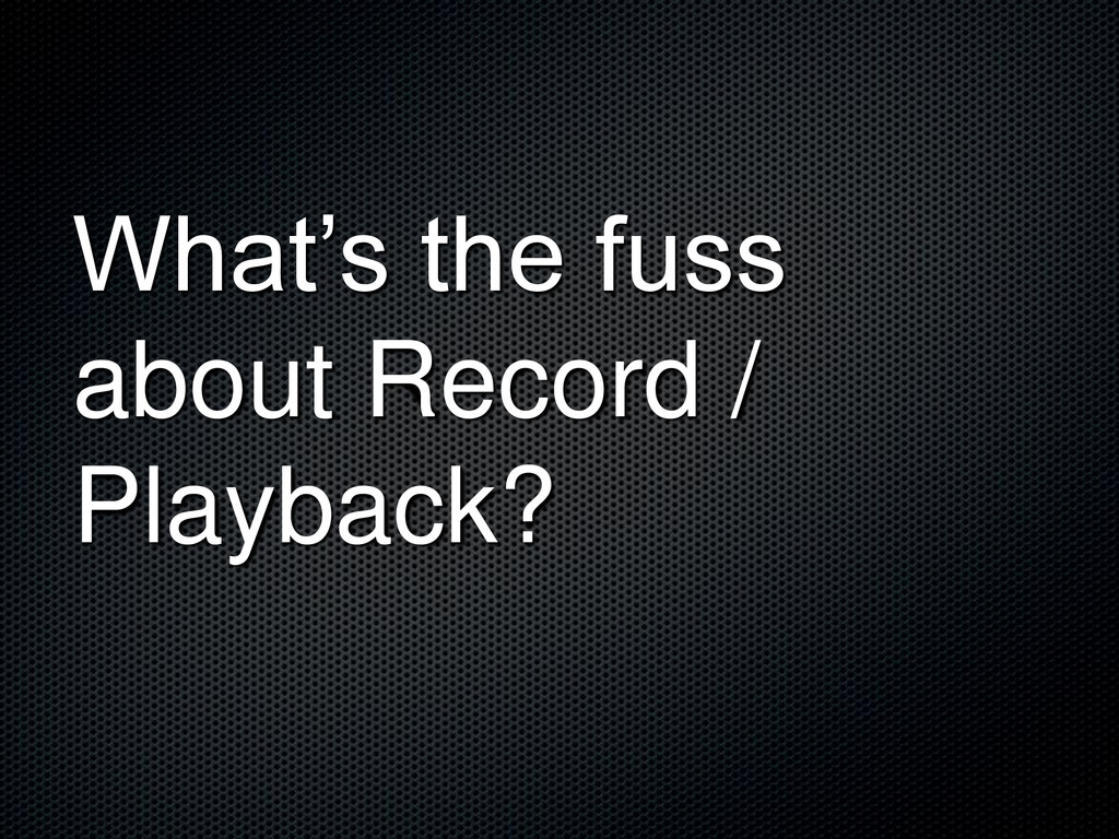 What's the fuss about Record / Playback?