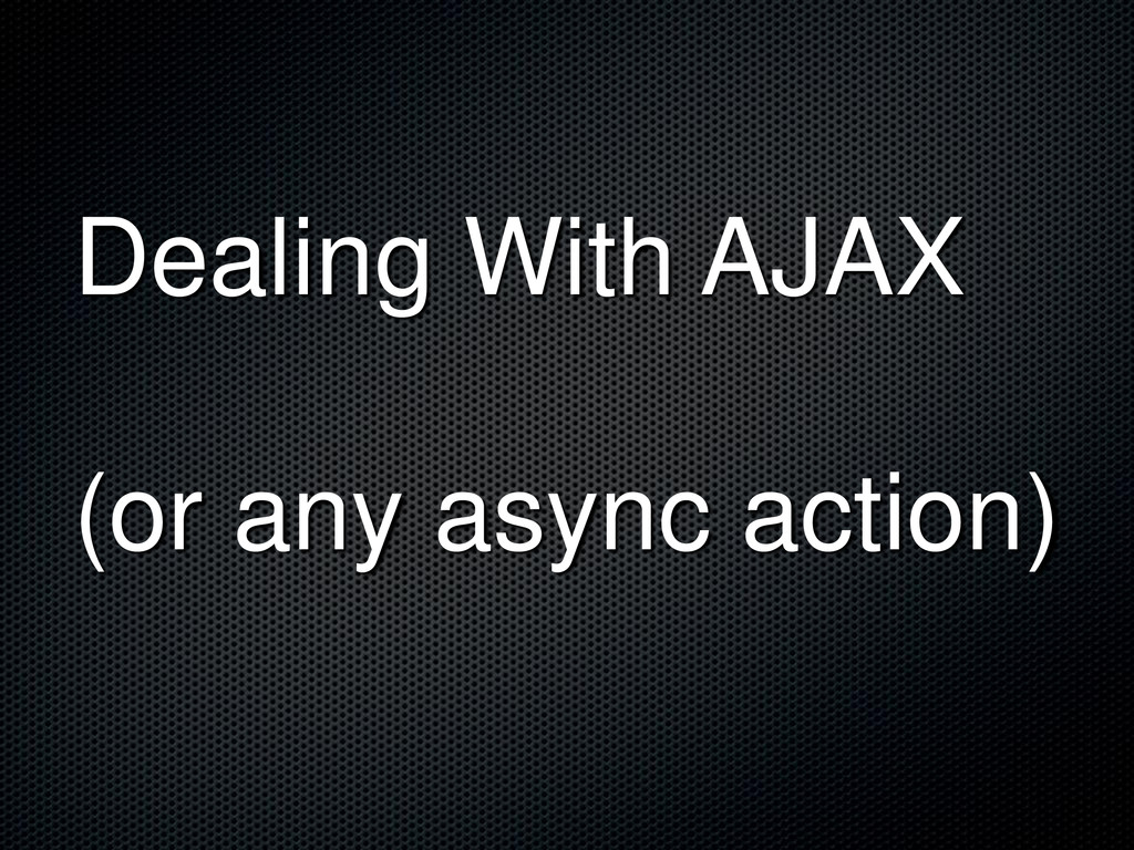 Dealing With AJAX (or any async action)