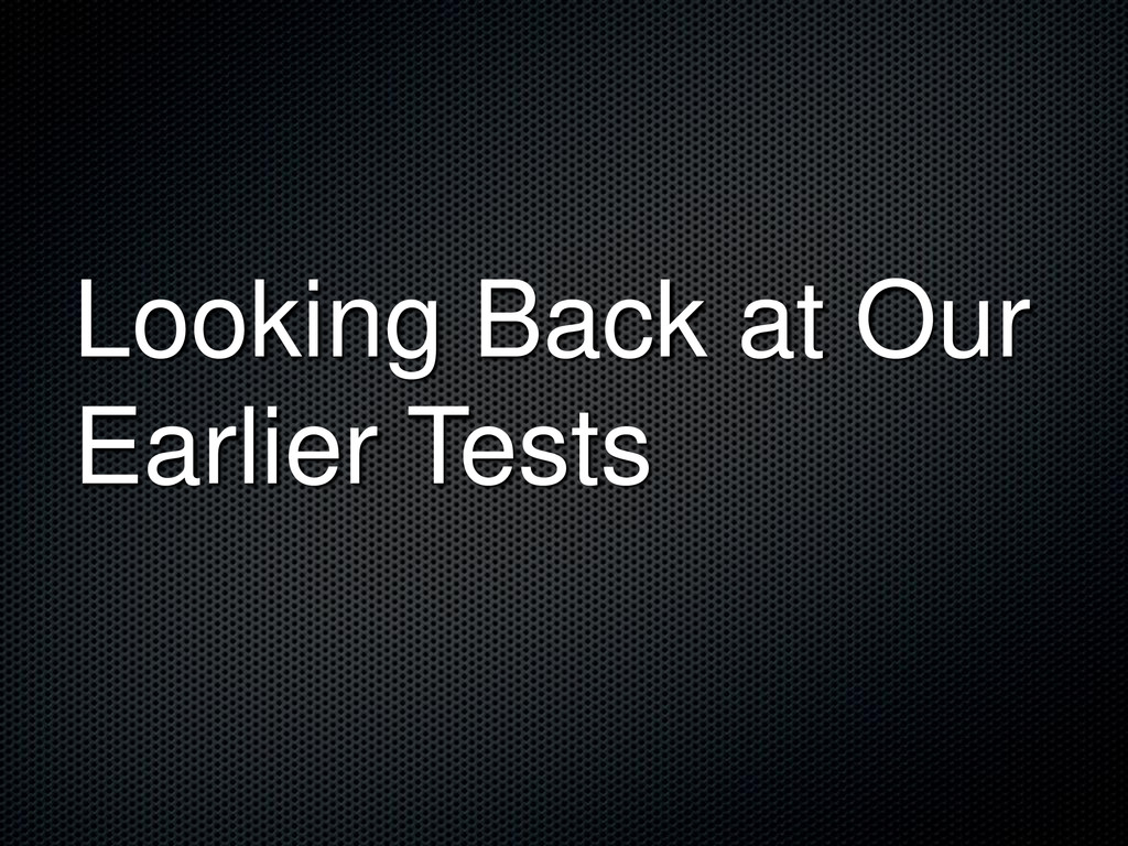 Looking Back at Our Earlier Tests