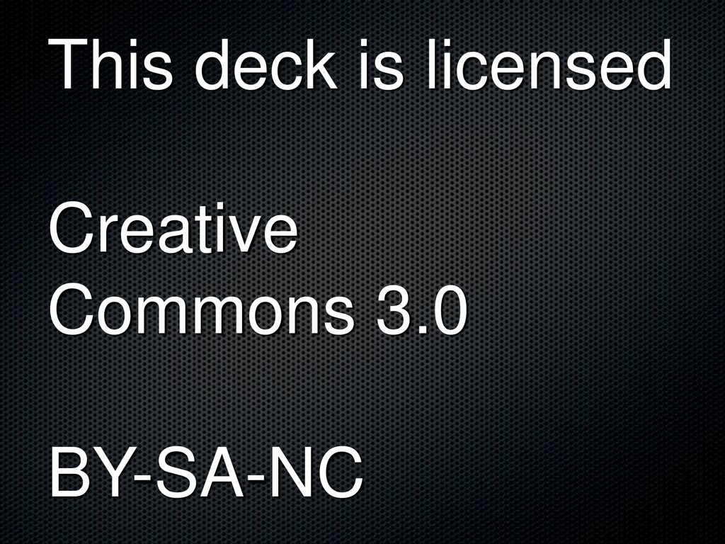 This deck is licensed Creative Commons 3.0 BY-S...