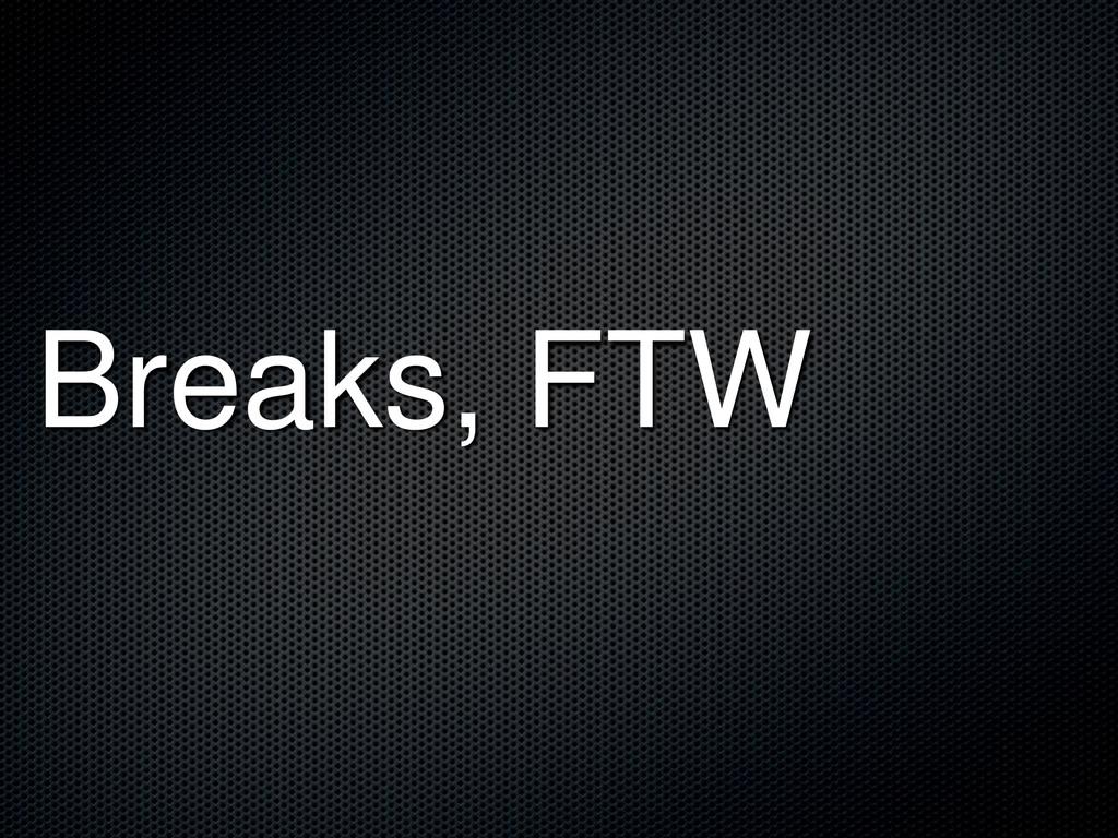 Breaks, FTW