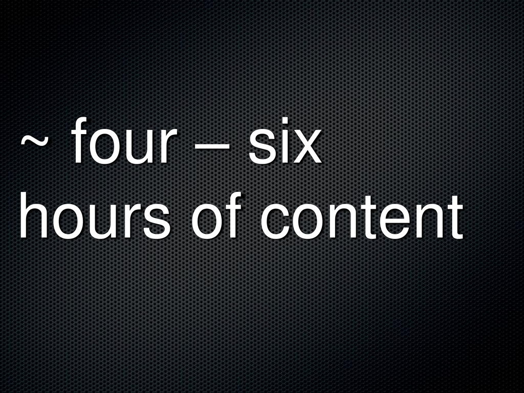 ~ four – six hours of content
