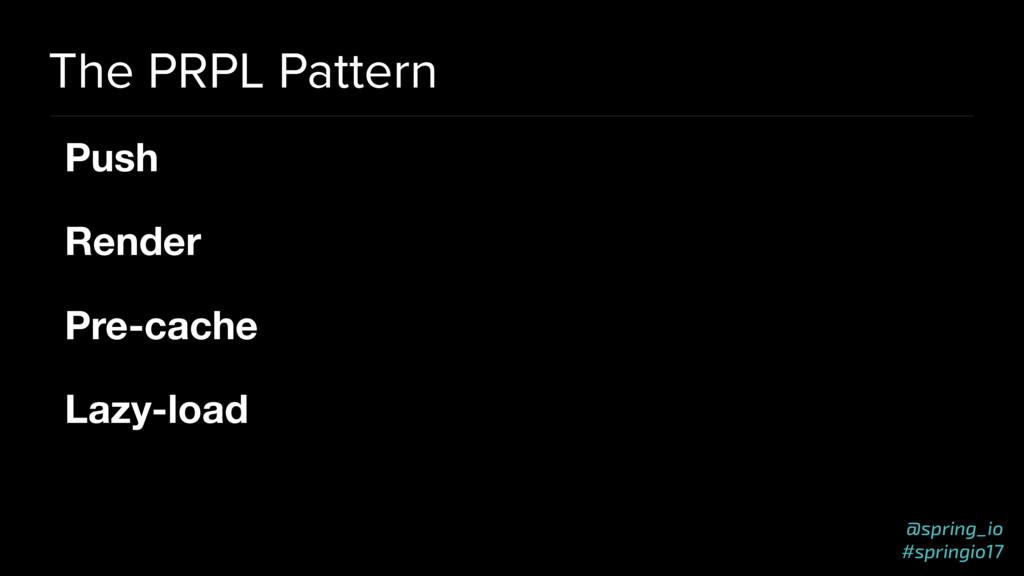 @spring_io #springio17 The PRPL Pattern Push   ...