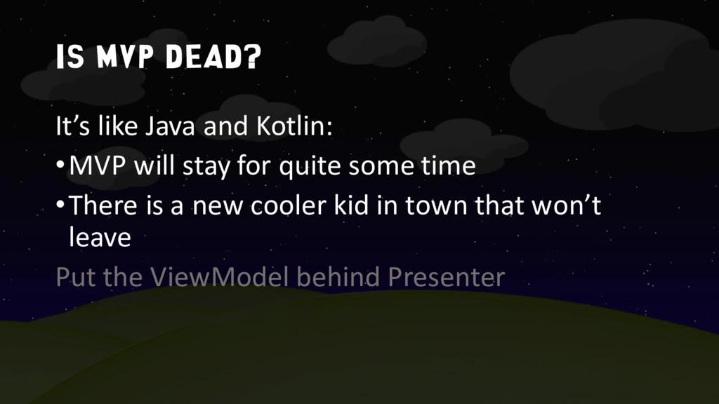 Is MVP dead? It's like Java and Kotlin: •MVP wi...