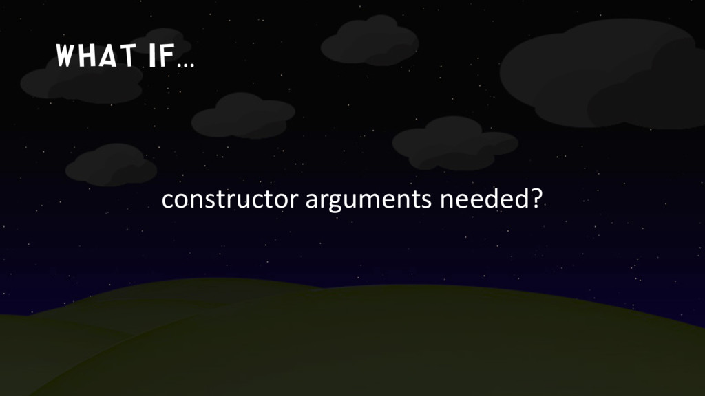 What if… constructor arguments needed?