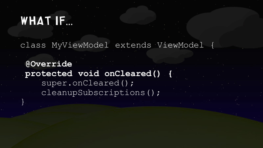 What if… class MyViewModel extends ViewModel { ...