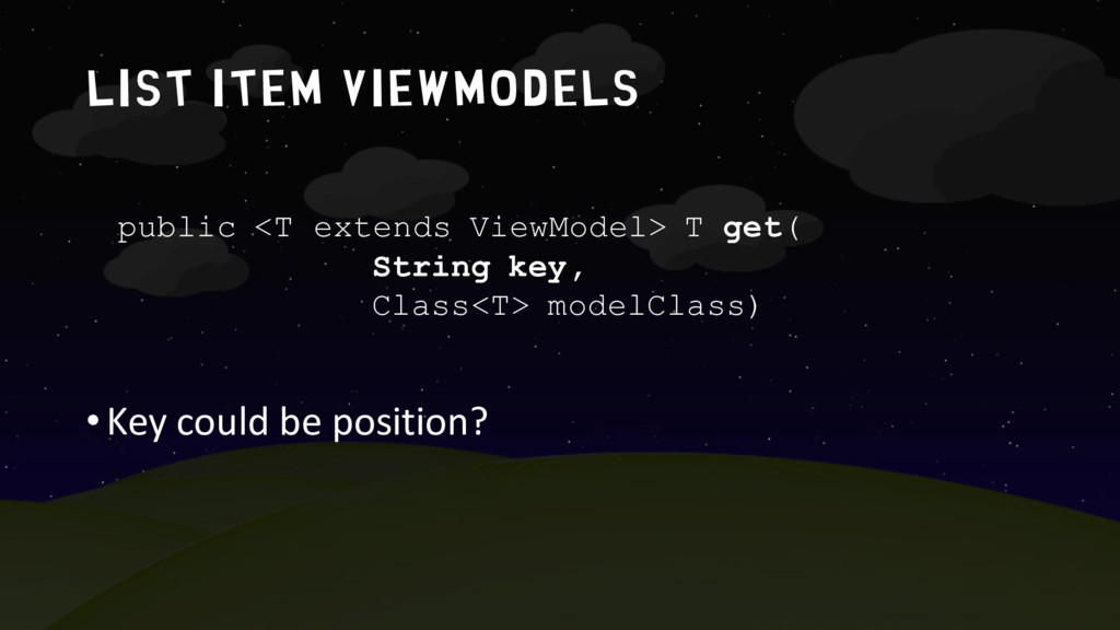 list item ViewModels •Key could be position? pu...