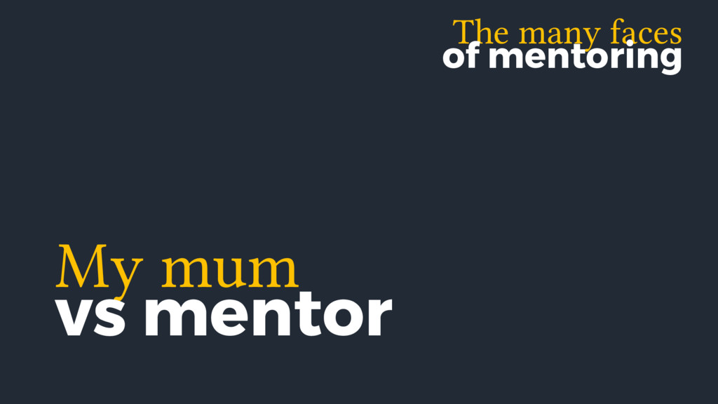 The many faces of mentoring My mum vs mentor