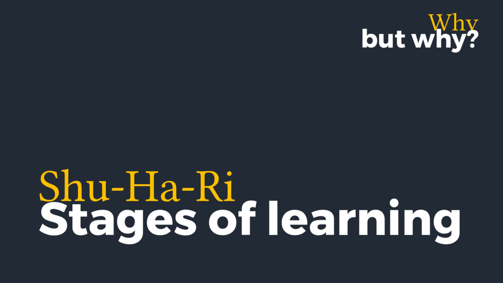 Why but why? Shu-Ha-Ri Stages of learning