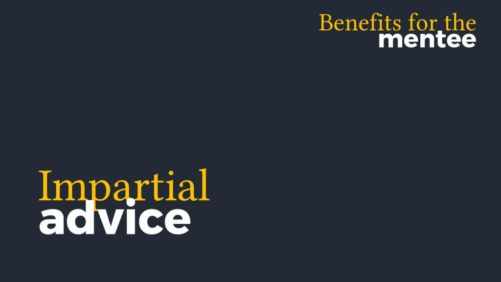 Benefits for the mentee Impartial advice