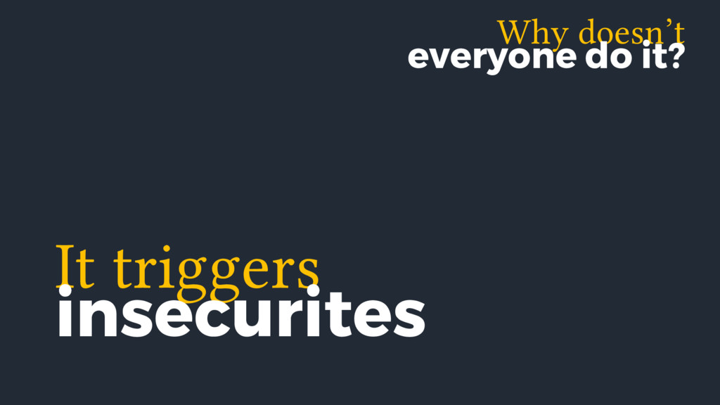 It triggers insecurites Why doesn't everyone do...