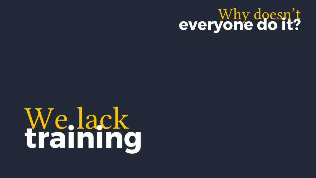 We lack training Why doesn't everyone do it?