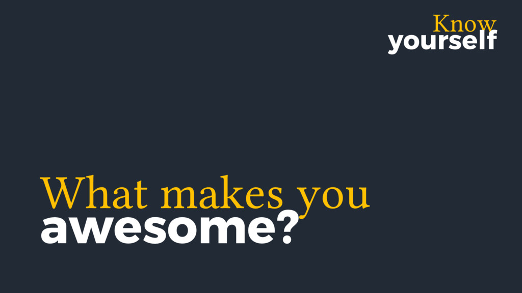 Know yourself What makes you awesome?