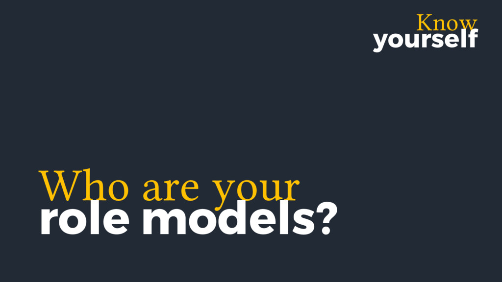 Know yourself Who are your role models?