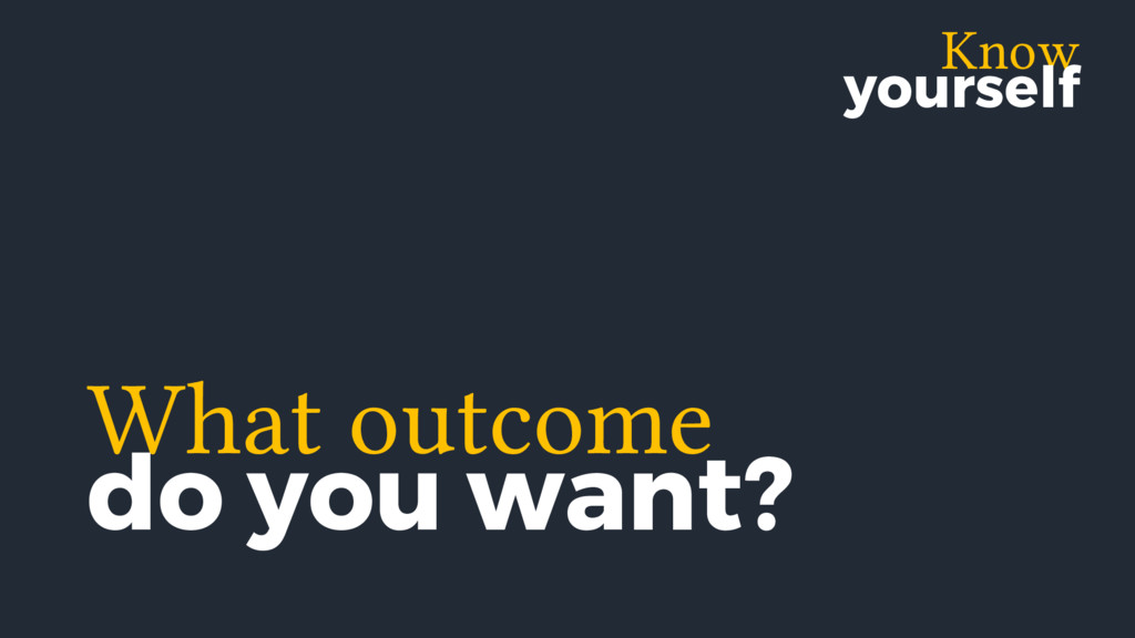 Know yourself What outcome do you want?