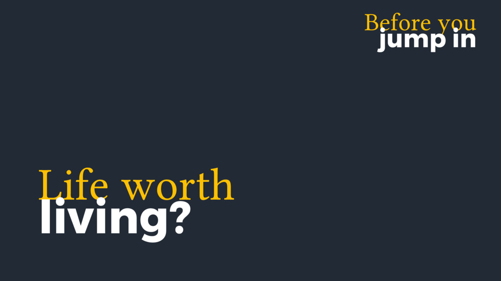 Before you jump in Life worth living?