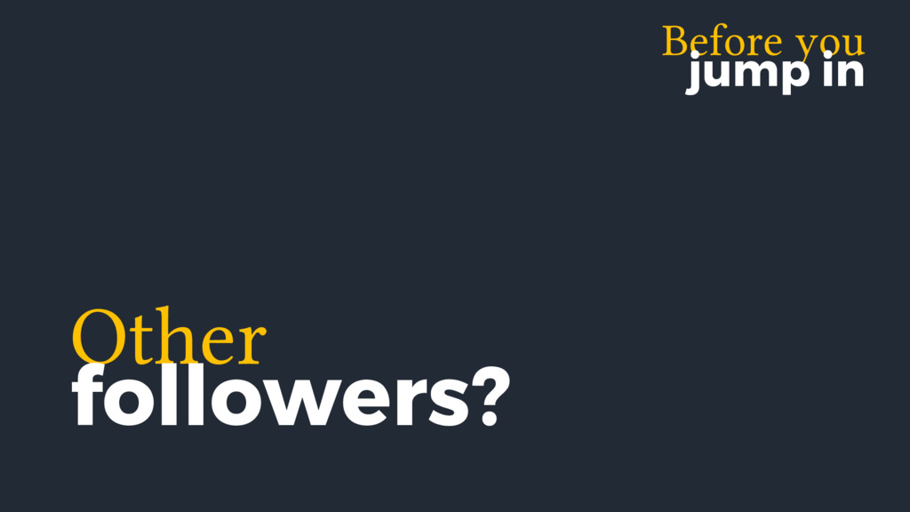 Before you jump in Other followers?