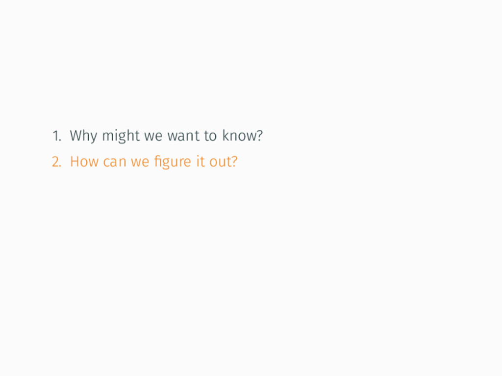 1. Why might we want to know? 2. How can we figu...