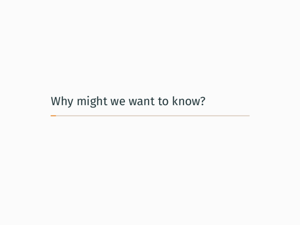 Why might we want to know?