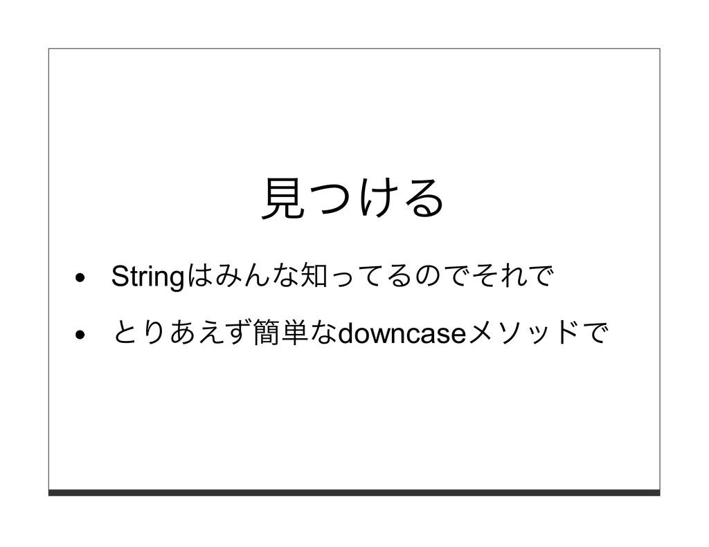 ⾒つける Stringはみんな知ってるのでそれで とりあえず簡単なdowncaseメソッドで