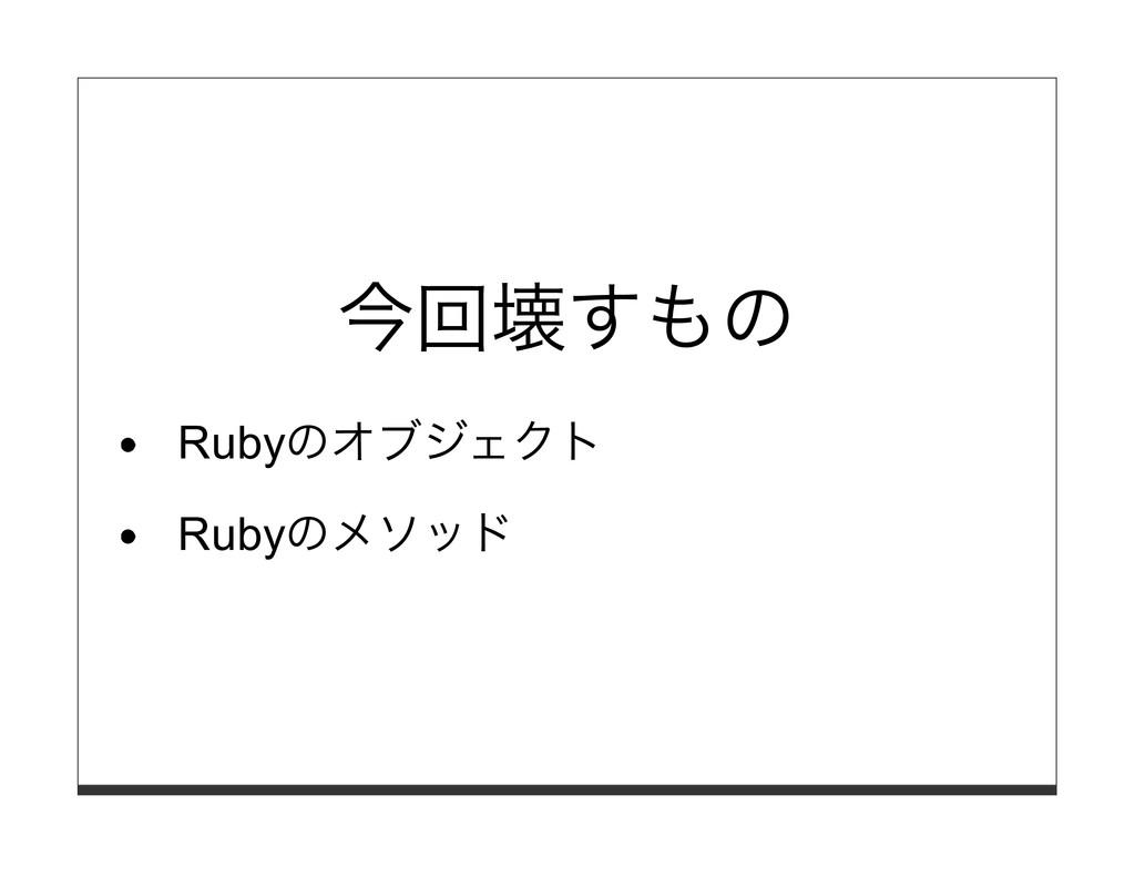今回壊すもの Rubyのオブジェクト Rubyのメソッド