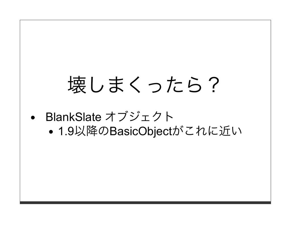 壊しまくったら? BlankSlate オブジェクト 1.9以降のBasicObjectがこれ...