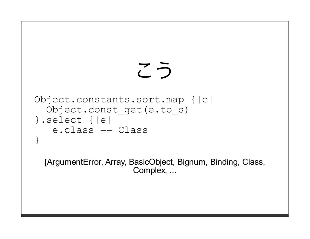 こう Object.constants.sort.map {|e| Object.const_...