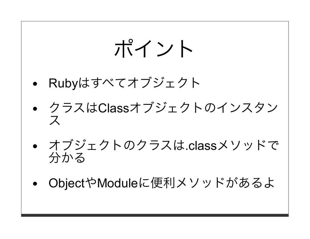 ポイント Rubyはすべてオブジェクト クラスはClassオブジェクトのインスタン ス オブジ...